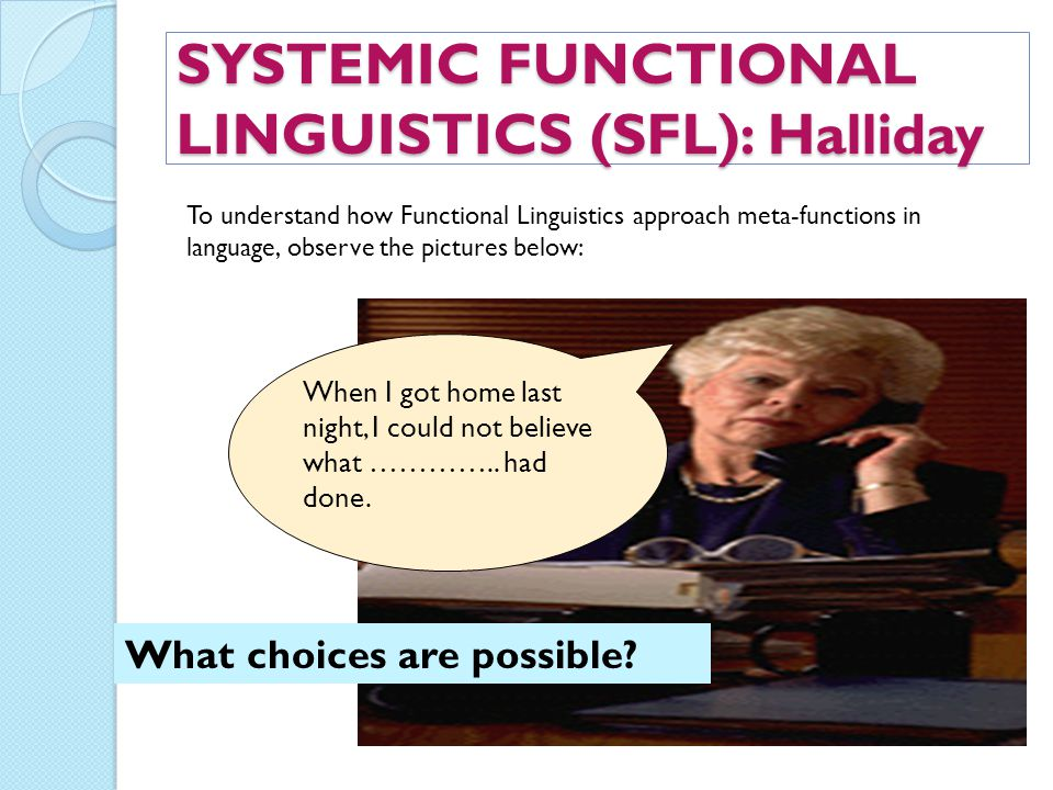 SYSTEMIC FUNCTIONAL LINGUISTICS (SFL): Halliday When I got home last night, I could not believe what ………….. had done. What choices are possible? To un