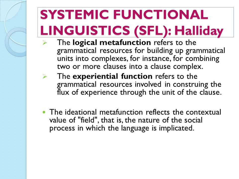 SYSTEMIC FUNCTIONAL LINGUISTICS (SFL): Halliday  The logical metafunction refers to the grammatical resources for building up grammatical units into