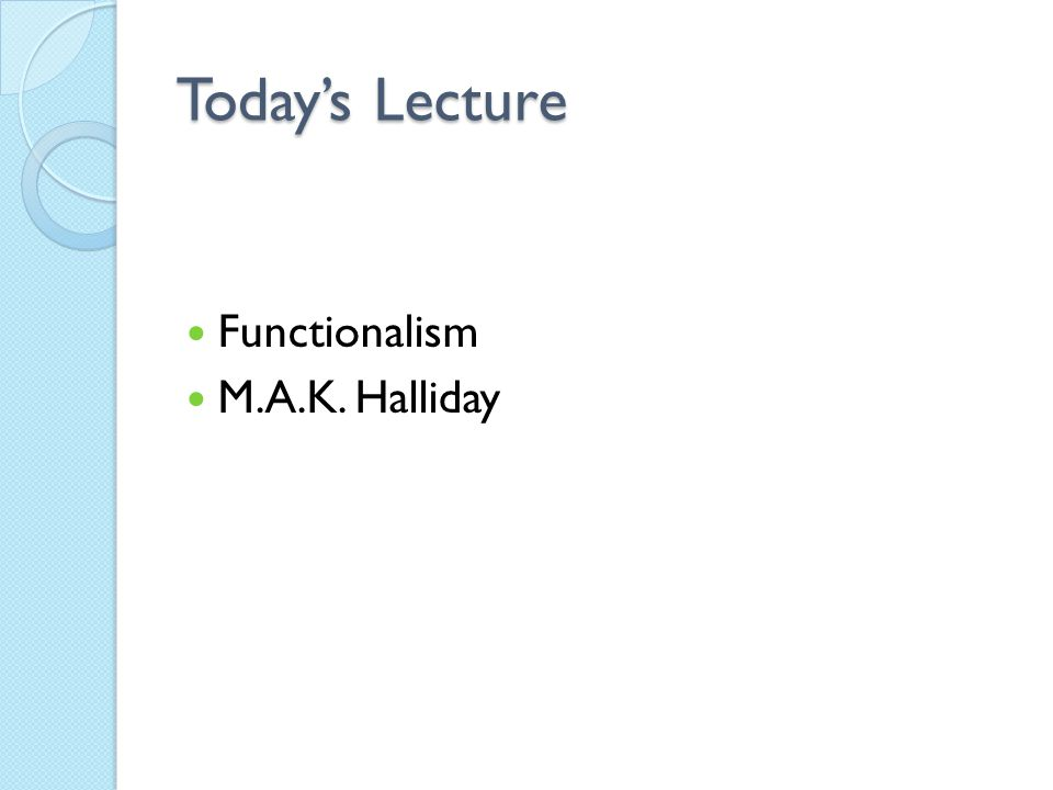 Today's Lecture Functionalism M.A.K. Halliday