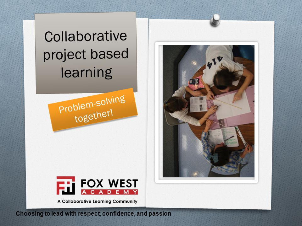 Collaborative project based learning Choosing to lead with respect, confidence, and passion Problem-solving together!