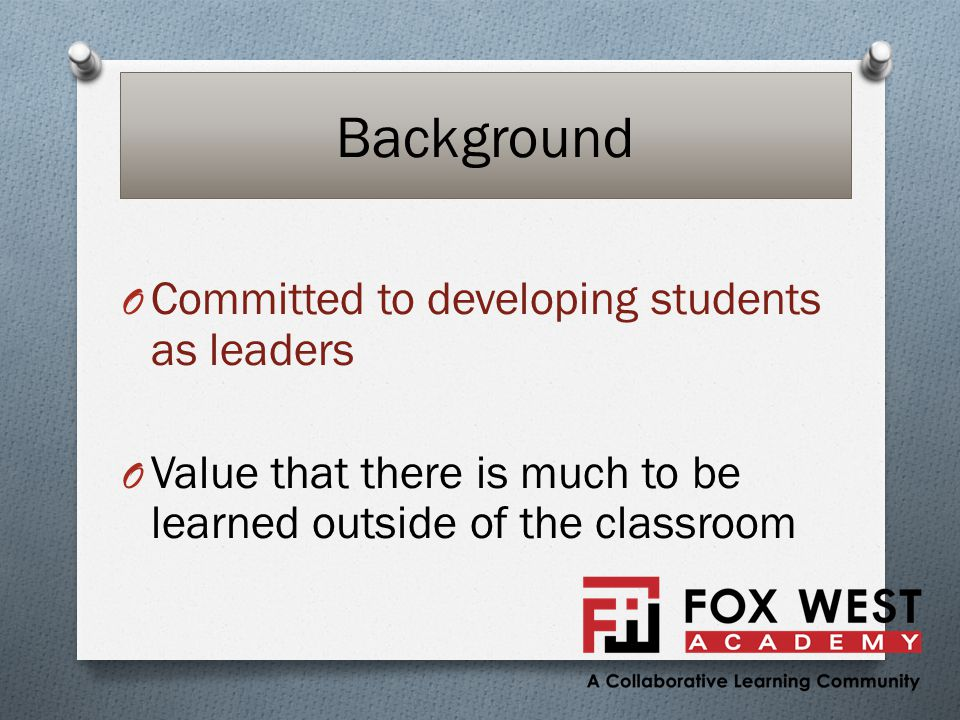Background O Committed to developing students as leaders O Value that there is much to be learned outside of the classroom