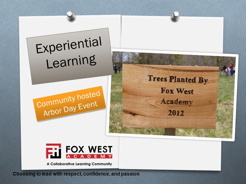 Choosing to lead with respect, confidence, and passion Community hosted Arbor Day Event Experiential Learning