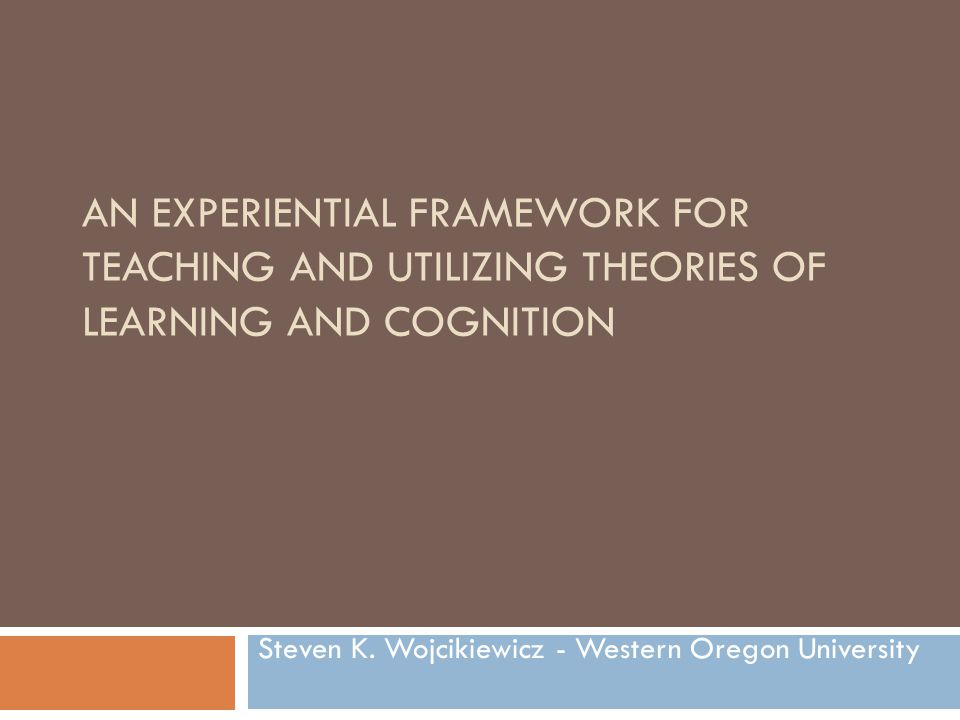 AN EXPERIENTIAL FRAMEWORK FOR TEACHING AND UTILIZING THEORIES OF LEARNING AND COGNITION Steven K. Wojcikiewicz - Western Oregon University