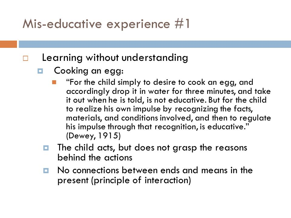 Mis-educative experience #1  Learning without understanding  Cooking an egg: For the child simply to desire to cook an egg, and accordingly drop it in water for three minutes, and take it out when he is told, is not educative.
