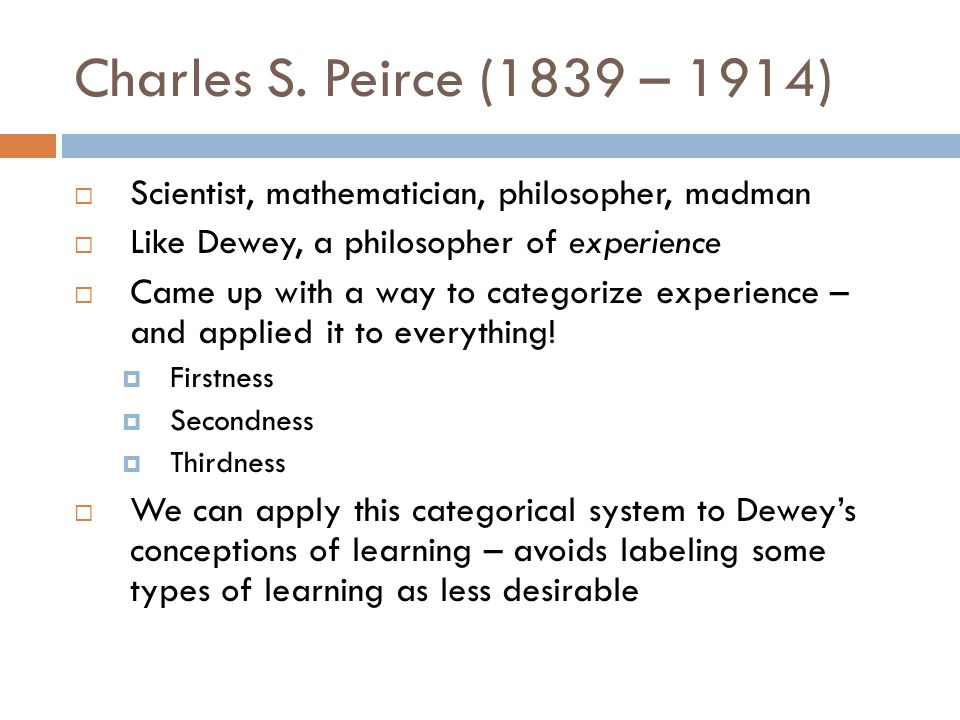 Charles S. Peirce (1839 – 1914)  Scientist, mathematician, philosopher, madman  Like Dewey, a philosopher of experience  Came up with a way to cate