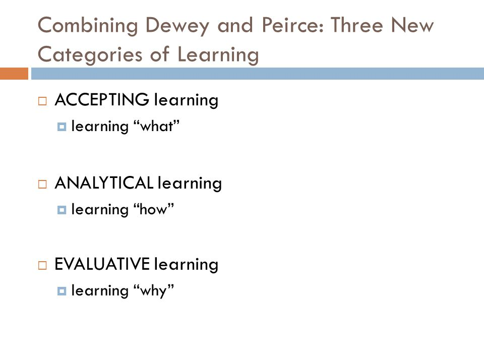 Combining Dewey and Peirce: Three New Categories of Learning  ACCEPTING learning  learning what  ANALYTICAL learning  learning how  EVALUATIVE learning  learning why