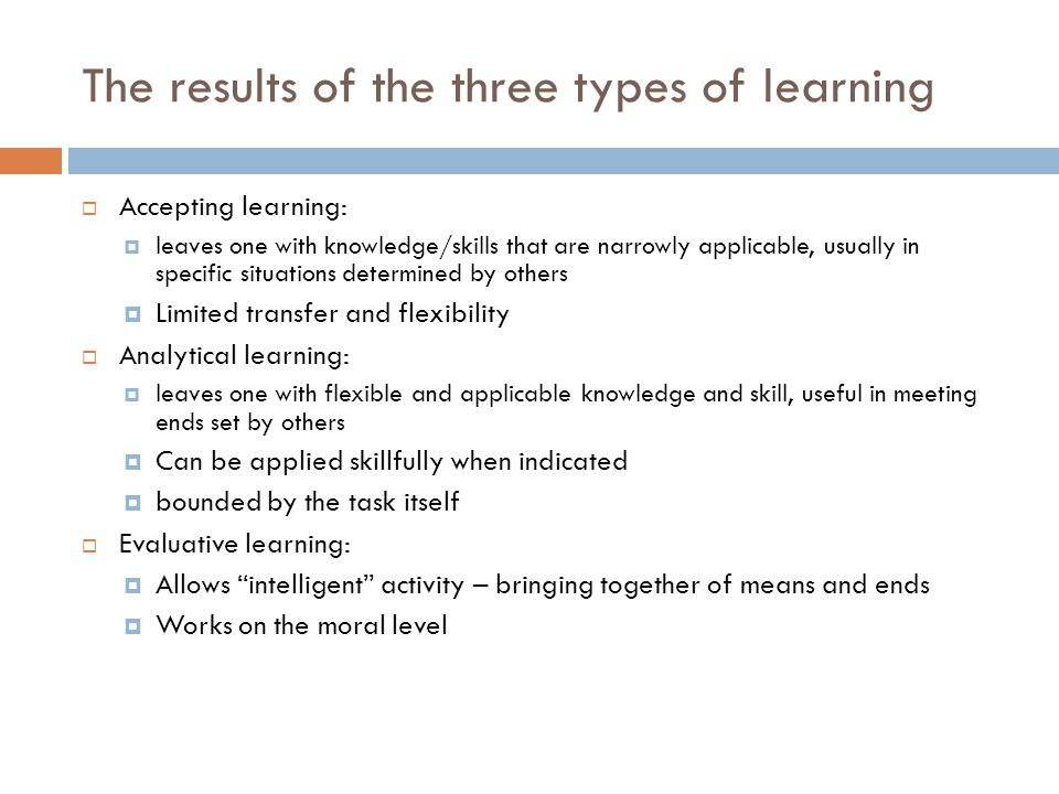 The results of the three types of learning  Accepting learning:  leaves one with knowledge/skills that are narrowly applicable, usually in specific situations determined by others  Limited transfer and flexibility  Analytical learning:  leaves one with flexible and applicable knowledge and skill, useful in meeting ends set by others  Can be applied skillfully when indicated  bounded by the task itself  Evaluative learning:  Allows intelligent activity – bringing together of means and ends  Works on the moral level