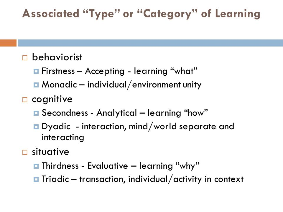 Associated Type or Category of Learning  behaviorist  Firstness – Accepting - learning what  Monadic – individual/environment unity  cognitive  Secondness - Analytical – learning how  Dyadic - interaction, mind/world separate and interacting  situative  Thirdness - Evaluative – learning why  Triadic – transaction, individual/activity in context