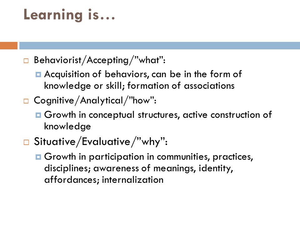 """Learning is…  Behaviorist/Accepting/""""what"""":  Acquisition of behaviors, can be in the form of knowledge or skill; formation of associations  Cogniti"""