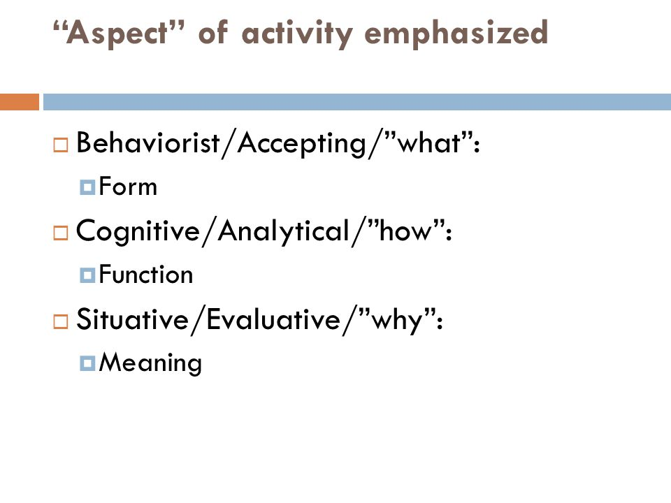 """""""Aspect"""" of activity emphasized  Behaviorist/Accepting/""""what"""":  Form  Cognitive/Analytical/""""how"""":  Function  Situative/Evaluative/""""why"""":  Meanin"""