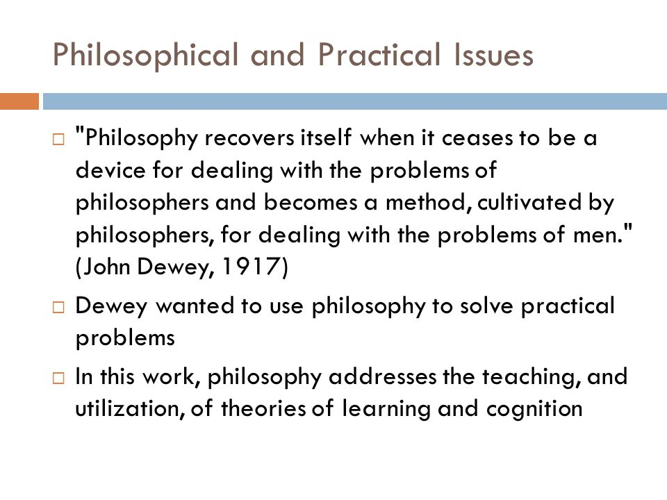 Philosophical and Practical Issues  Philosophy recovers itself when it ceases to be a device for dealing with the problems of philosophers and becomes a method, cultivated by philosophers, for dealing with the problems of men. (John Dewey, 1917)  Dewey wanted to use philosophy to solve practical problems  In this work, philosophy addresses the teaching, and utilization, of theories of learning and cognition