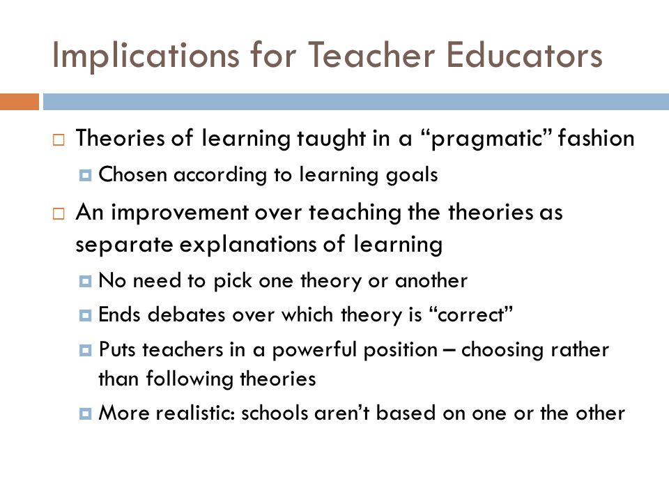 """Implications for Teacher Educators  Theories of learning taught in a """"pragmatic"""" fashion  Chosen according to learning goals  An improvement over t"""
