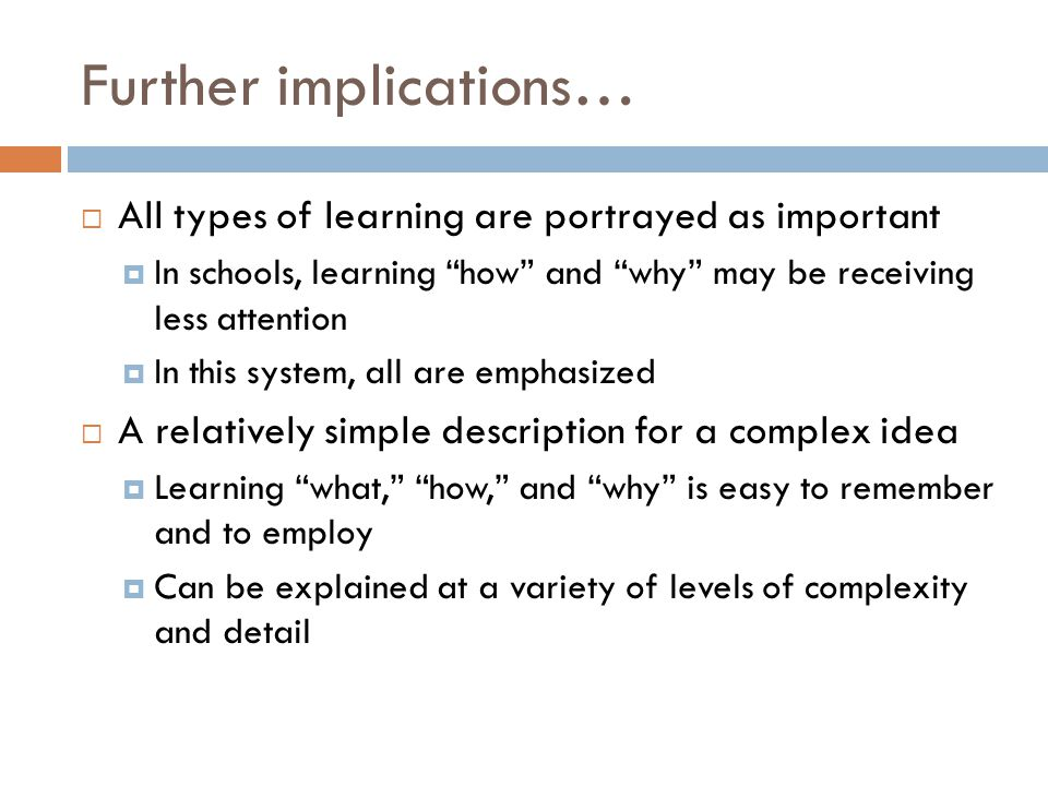 """Further implications…  All types of learning are portrayed as important  In schools, learning """"how"""" and """"why"""" may be receiving less attention  In t"""