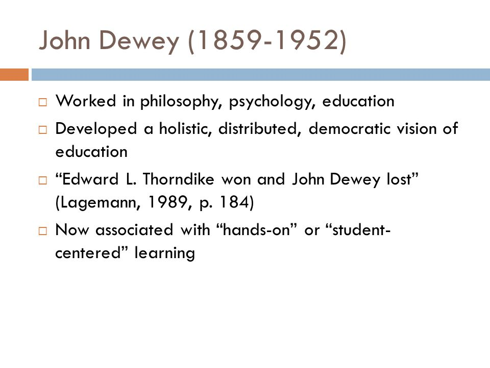 John Dewey (1859-1952)  Worked in philosophy, psychology, education  Developed a holistic, distributed, democratic vision of education  Edward L.