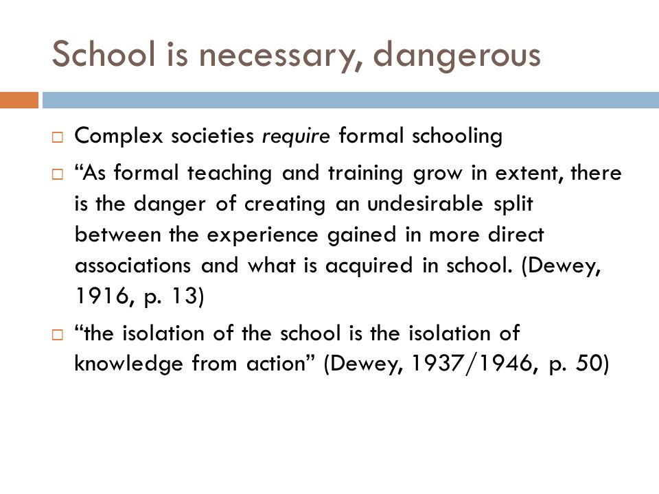 School is necessary, dangerous  Complex societies require formal schooling  As formal teaching and training grow in extent, there is the danger of creating an undesirable split between the experience gained in more direct associations and what is acquired in school.