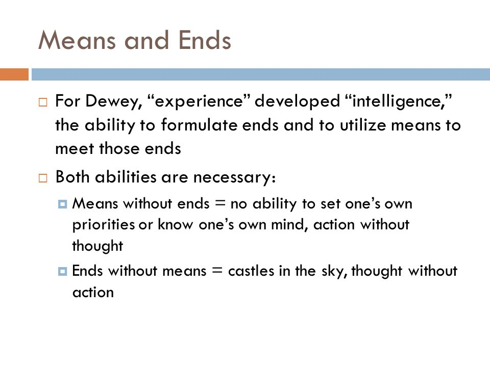 """Means and Ends  For Dewey, """"experience"""" developed """"intelligence,"""" the ability to formulate ends and to utilize means to meet those ends  Both abilit"""