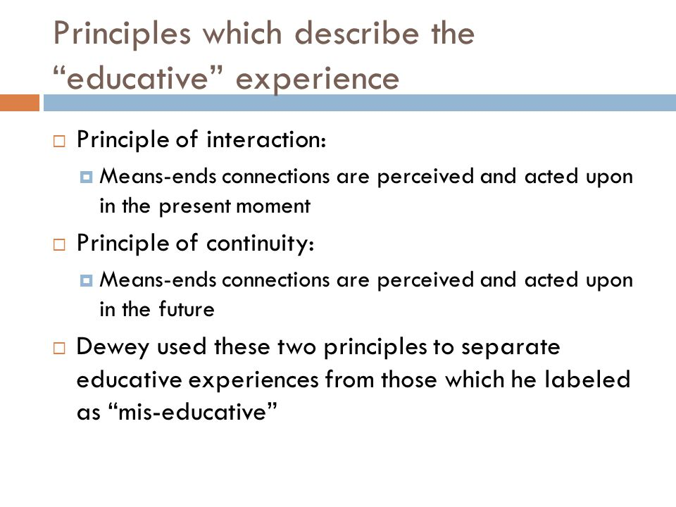 Principles which describe the educative experience  Principle of interaction:  Means-ends connections are perceived and acted upon in the present moment  Principle of continuity:  Means-ends connections are perceived and acted upon in the future  Dewey used these two principles to separate educative experiences from those which he labeled as mis-educative