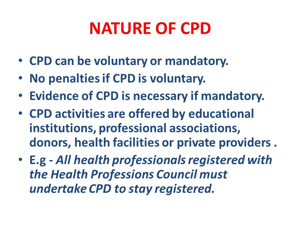 NATURE OF CPD CPD can be voluntary or mandatory. No penalties if CPD is voluntary. Evidence of CPD is necessary if mandatory. CPD activities are offer