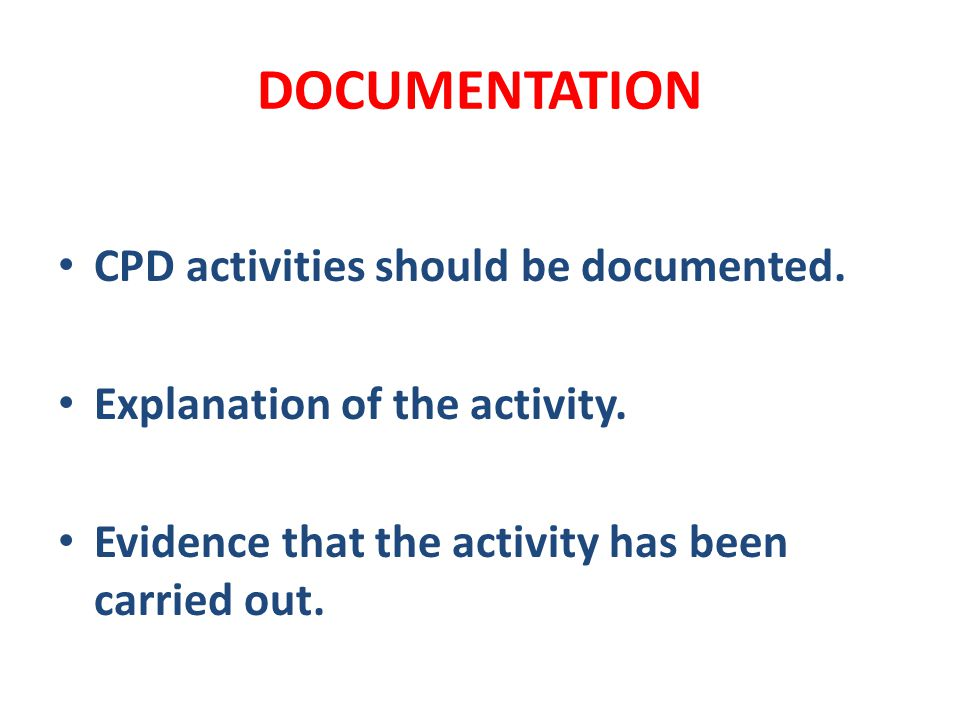 DOCUMENTATION CPD activities should be documented. Explanation of the activity. Evidence that the activity has been carried out.
