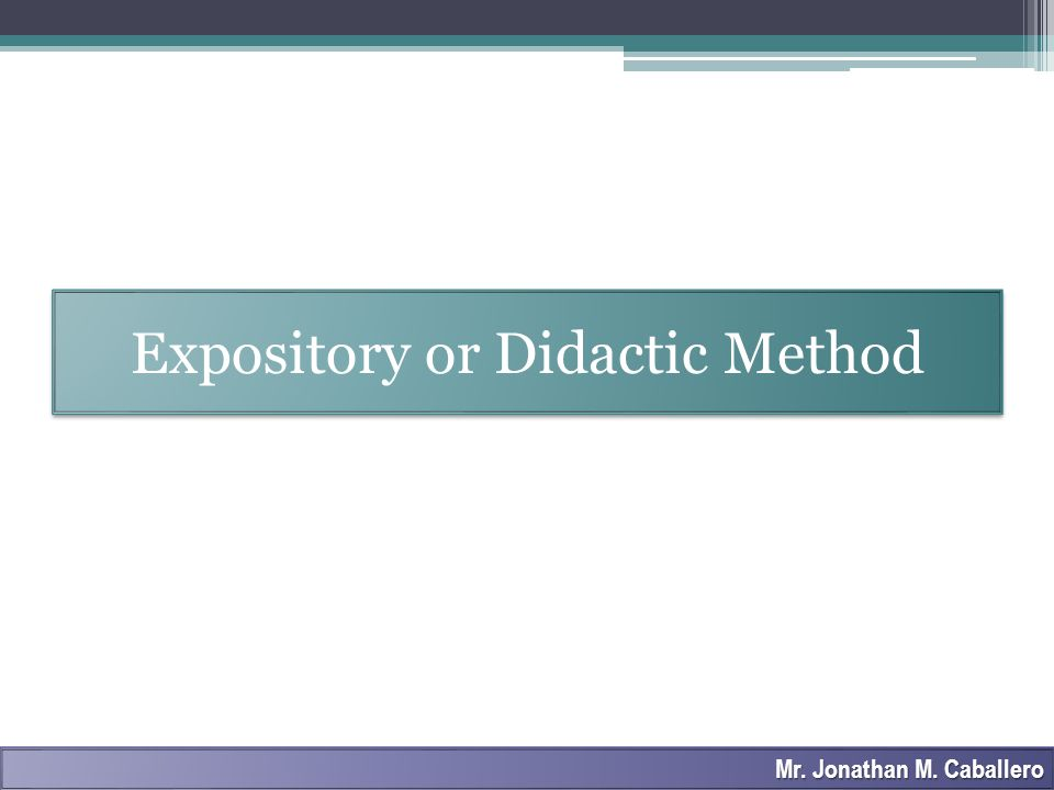 Expository or Didactic Method Mr. Jonathan M. Caballero