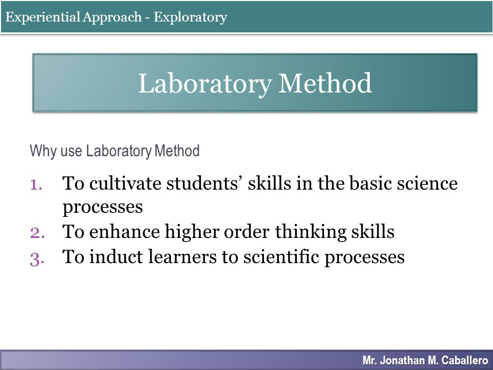 Why use Laboratory Method 1.To cultivate students' skills in the basic science processes 2.To enhance higher order thinking skills 3.To induct learner