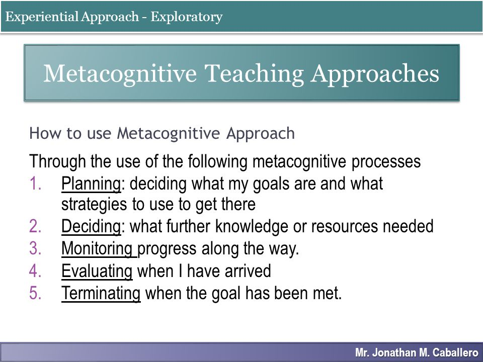 How to use Metacognitive Approach Through the use of the following metacognitive processes 1.Planning: deciding what my goals are and what strategies