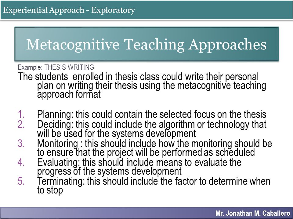 Example: THESIS WRITING The students enrolled in thesis class could write their personal plan on writing their thesis using the metacognitive teaching