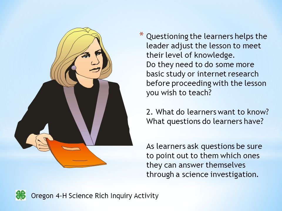 Oregon 4-H Science Rich Inquiry Activity * Questioning the learners helps the leader adjust the lesson to meet their level of knowledge.