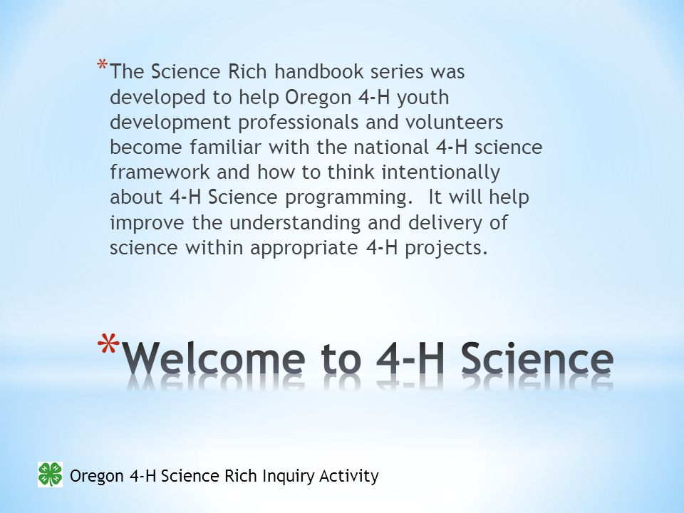 Oregon 4-H Science Rich Inquiry Activity * The Science Rich handbook series was developed to help Oregon 4-H youth development professionals and volunteers become familiar with the national 4-H science framework and how to think intentionally about 4-H Science programming.