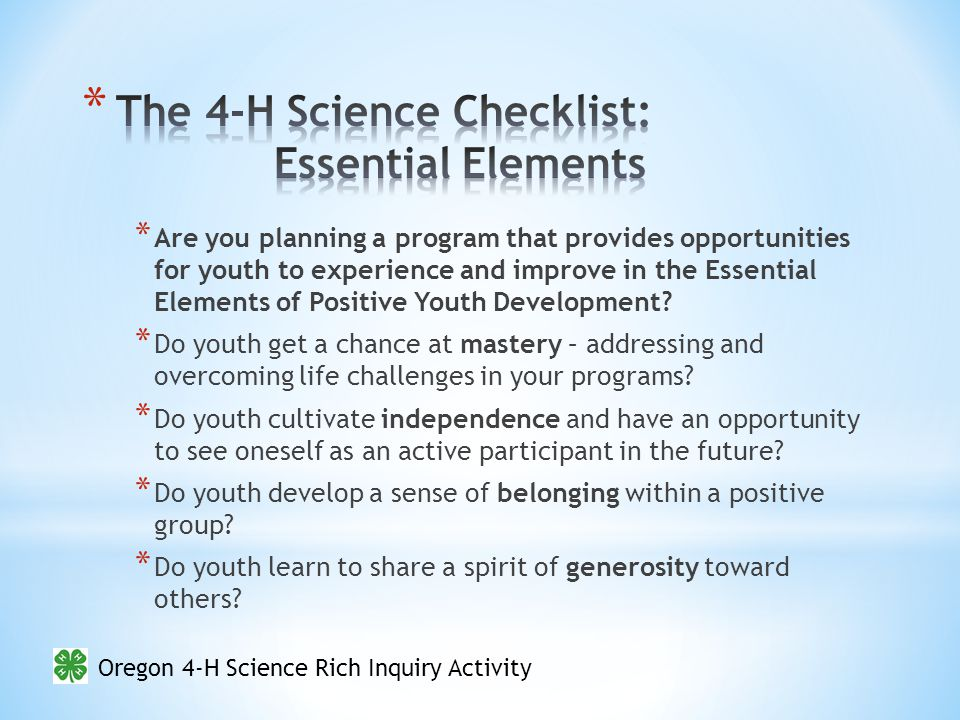 Oregon 4-H Science Rich Inquiry Activity * Are you planning a program that provides opportunities for youth to experience and improve in the Essential Elements of Positive Youth Development.