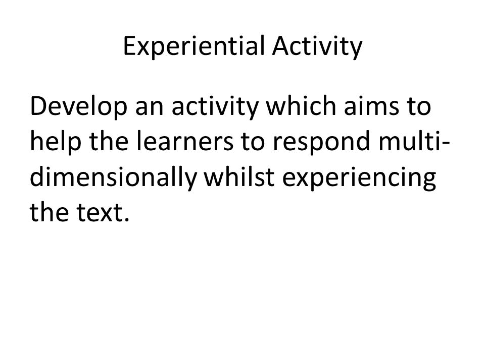Experiential Activity Develop an activity which aims to help the learners to respond multi- dimensionally whilst experiencing the text.
