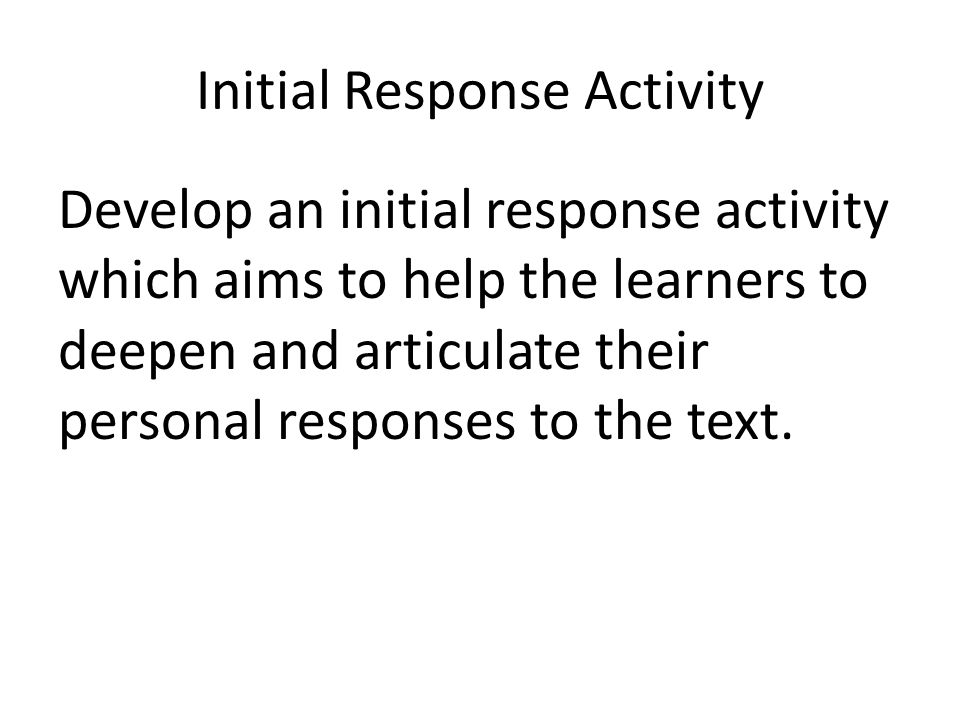 Initial Response Activity Develop an initial response activity which aims to help the learners to deepen and articulate their personal responses to th