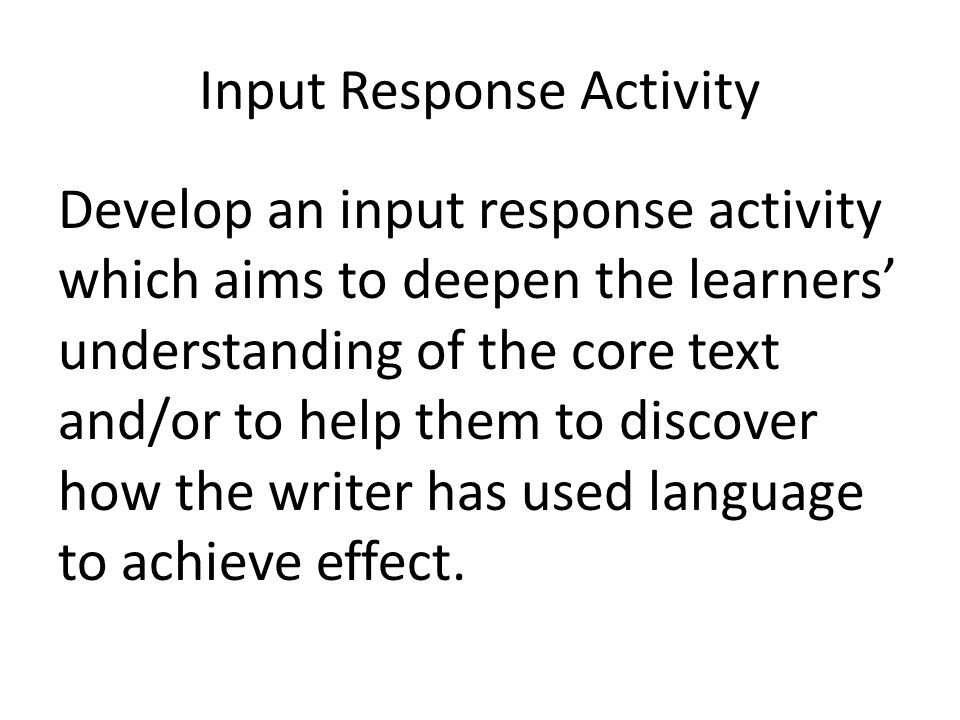 Input Response Activity Develop an input response activity which aims to deepen the learners' understanding of the core text and/or to help them to di
