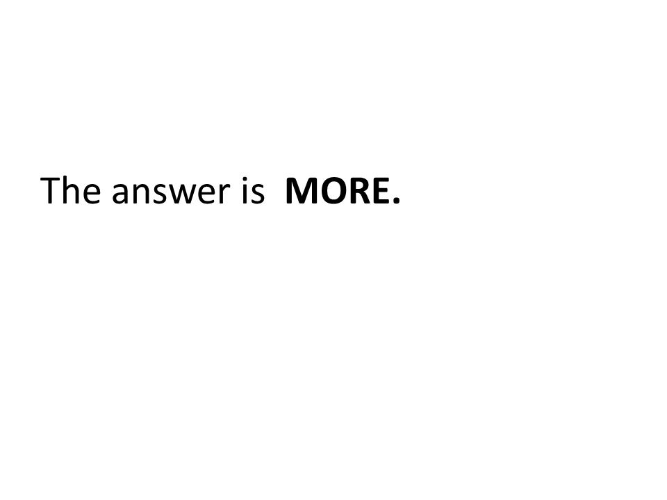 The answer is MORE.