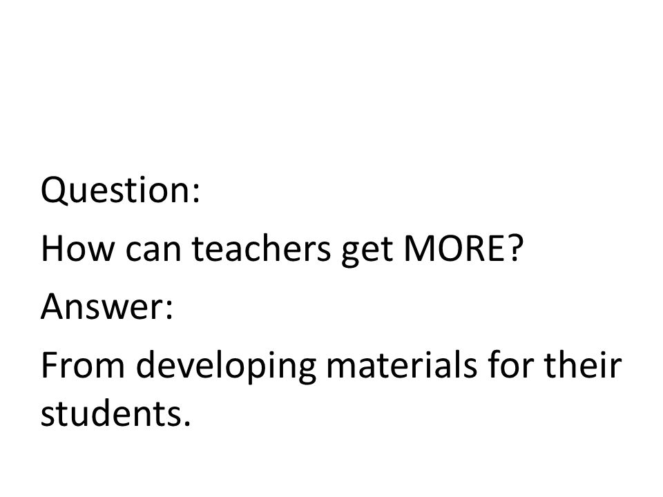 Question: How can teachers get MORE? Answer: From developing materials for their students.