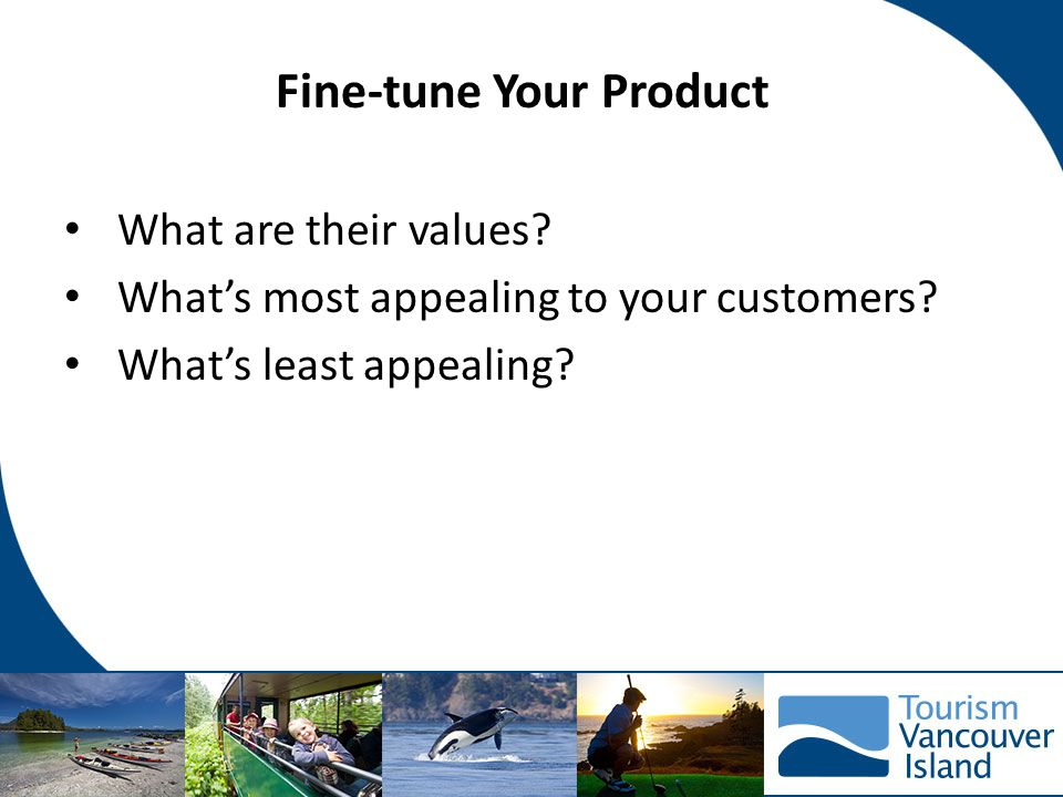 Fine-tune Your Product What are their values.What's most appealing to your customers.