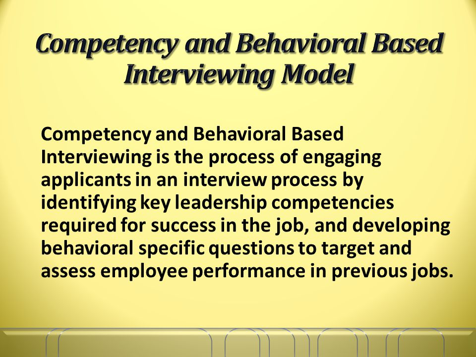 Competency and Behavioral Based Interviewing is the process of engaging applicants in an interview process by identifying key leadership competencies required for success in the job, and developing behavioral specific questions to target and assess employee performance in previous jobs.