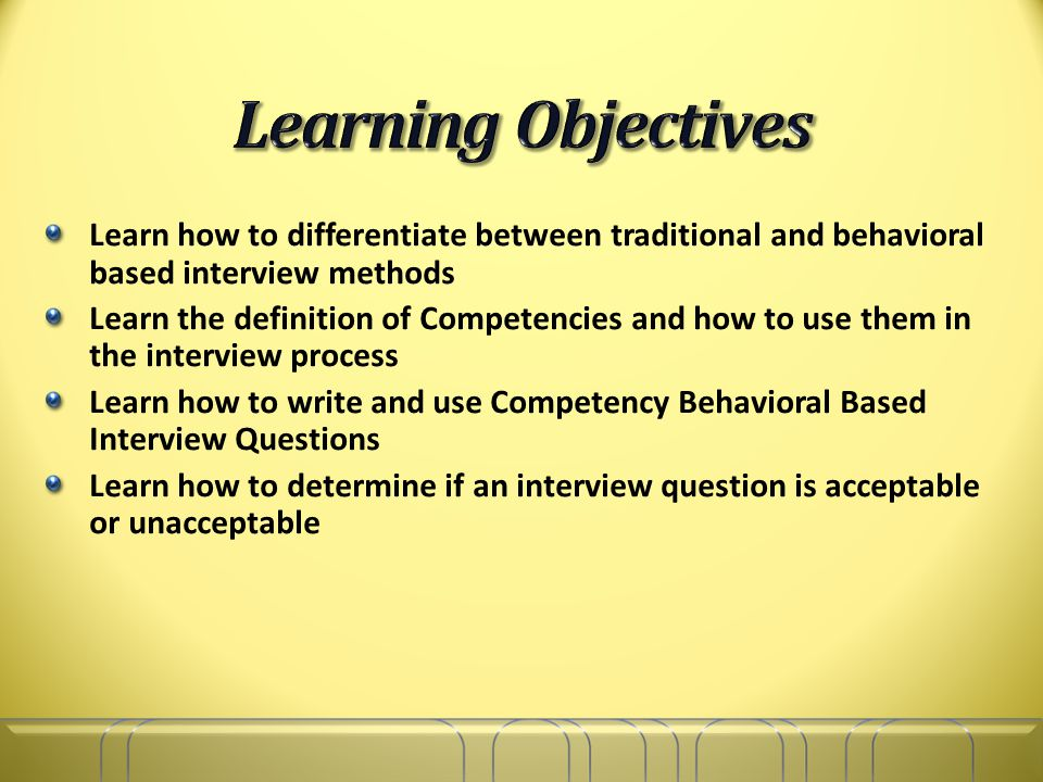 Learn how to differentiate between traditional and behavioral based interview methods Learn the definition of Competencies and how to use them in the interview process Learn how to write and use Competency Behavioral Based Interview Questions Learn how to determine if an interview question is acceptable or unacceptable