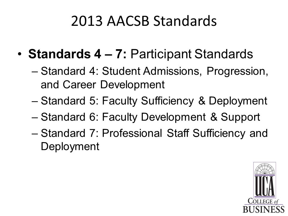 2013 AACSB Standards Standards 4 – 7: Participant Standards –Standard 4: Student Admissions, Progression, and Career Development –Standard 5: Faculty Sufficiency & Deployment –Standard 6: Faculty Development & Support –Standard 7: Professional Staff Sufficiency and Deployment