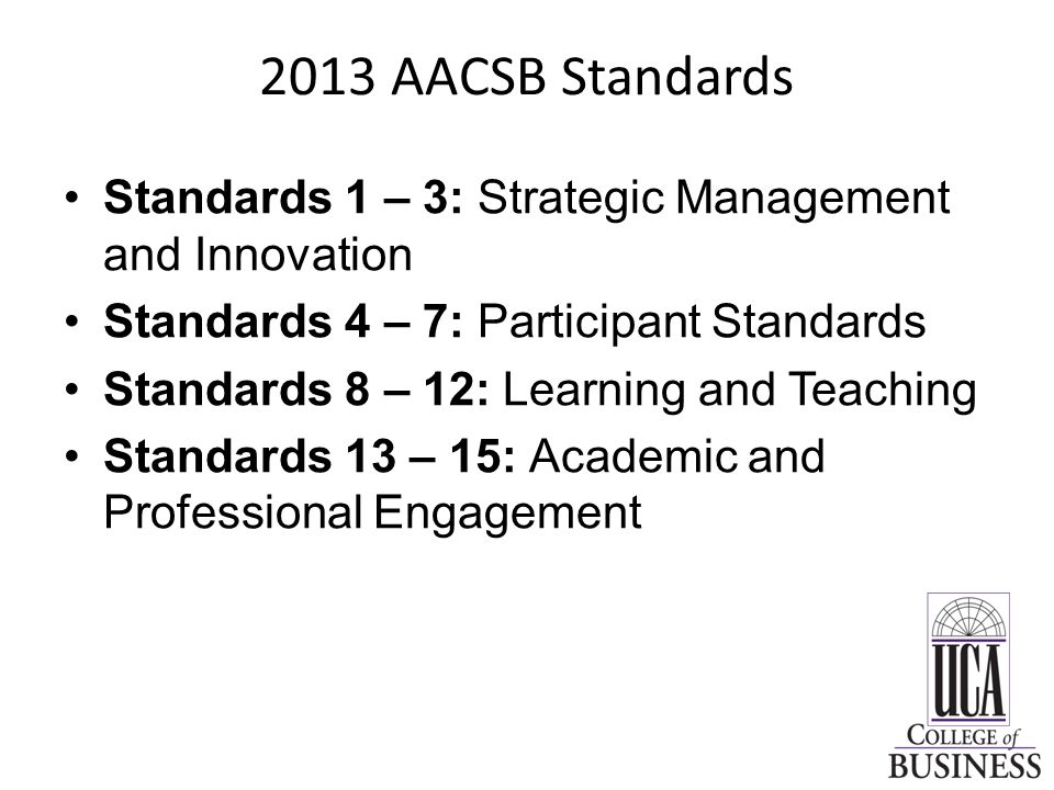 2013 AACSB Standards Standards 1 – 3: Strategic Management and Innovation –Standard 1: Mission, Impact, and Innovation –Standard 2: IC Impact and Alignment with Mission –Standard 3: Financial Strategies and Allocation of Resources