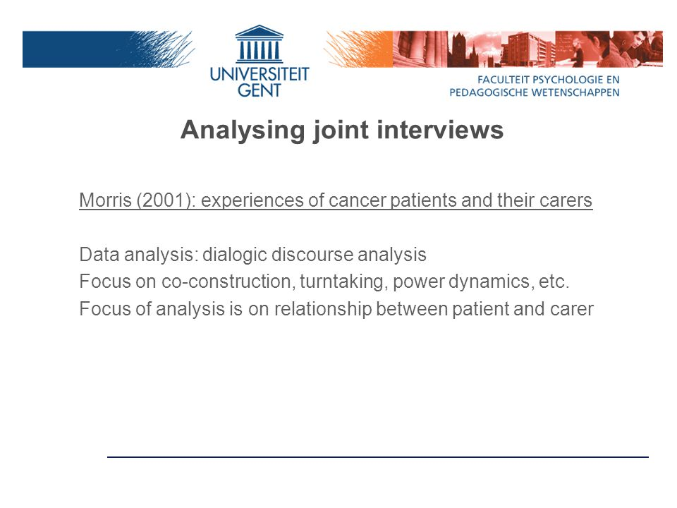 Analysing joint interviews Morris (2001): experiences of cancer patients and their carers Data analysis: dialogic discourse analysis Focus on co-construction, turntaking, power dynamics, etc.