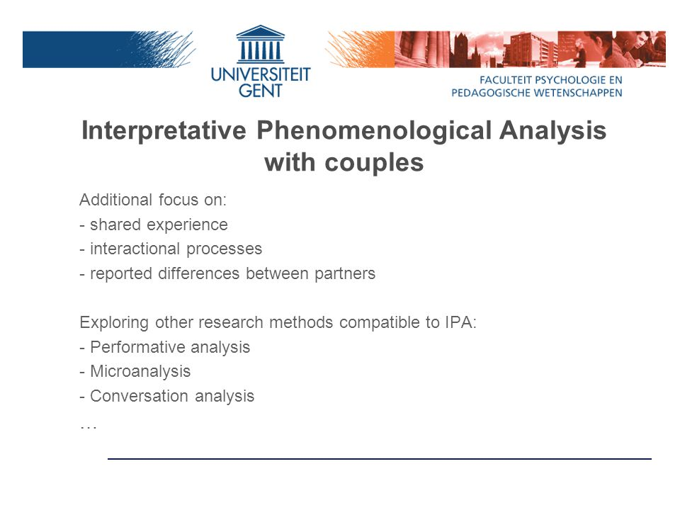 Interpretative Phenomenological Analysis with couples Additional focus on: - shared experience - interactional processes - reported differences between partners Exploring other research methods compatible to IPA: - Performative analysis - Microanalysis - Conversation analysis …