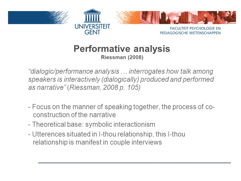 Performative analysis Riessman (2008) dialogic/performance analysis … interrogates how talk among speakers is interactively (dialogically) produced and performed as narrative (Riessman, 2008 p.