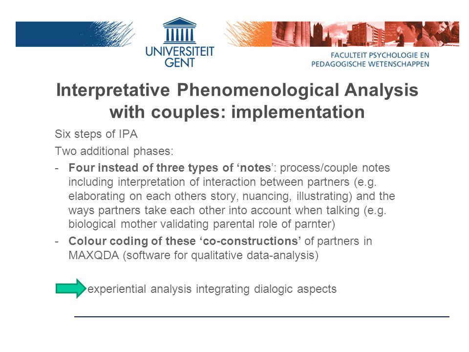 Interpretative Phenomenological Analysis with couples: implementation Six steps of IPA Two additional phases: -Four instead of three types of 'notes': process/couple notes including interpretation of interaction between partners (e.g.