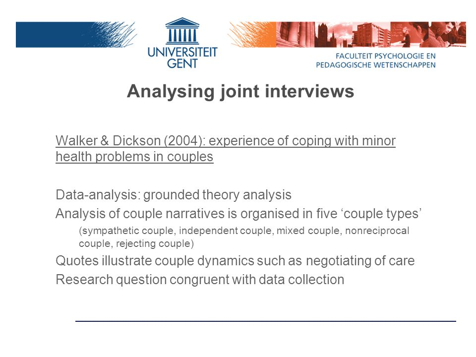Analysing joint interviews Walker & Dickson (2004): experience of coping with minor health problems in couples Data-analysis: grounded theory analysis Analysis of couple narratives is organised in five 'couple types' (sympathetic couple, independent couple, mixed couple, nonreciprocal couple, rejecting couple) Quotes illustrate couple dynamics such as negotiating of care Research question congruent with data collection