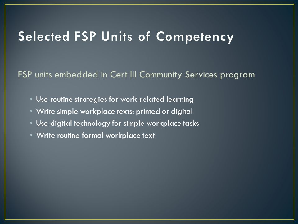 FSP units embedded in Cert III Community Services program Use routine strategies for work-related learning Write simple workplace texts: printed or di