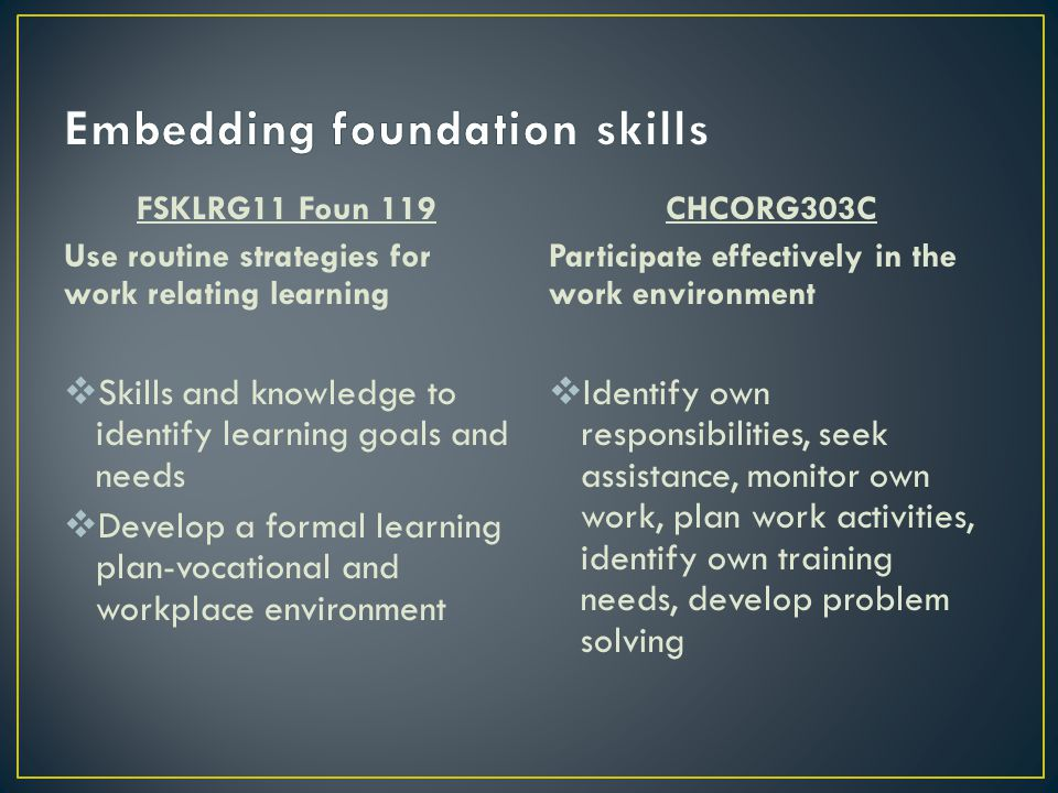 FSKLRG11 Foun 119 Use routine strategies for work relating learning  Skills and knowledge to identify learning goals and needs  Develop a formal lea
