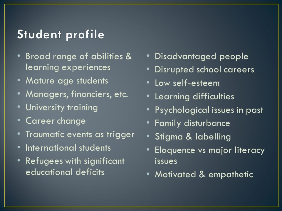 Broad range of abilities & learning experiences Mature age students Managers, financiers, etc. University training Career change Traumatic events as t