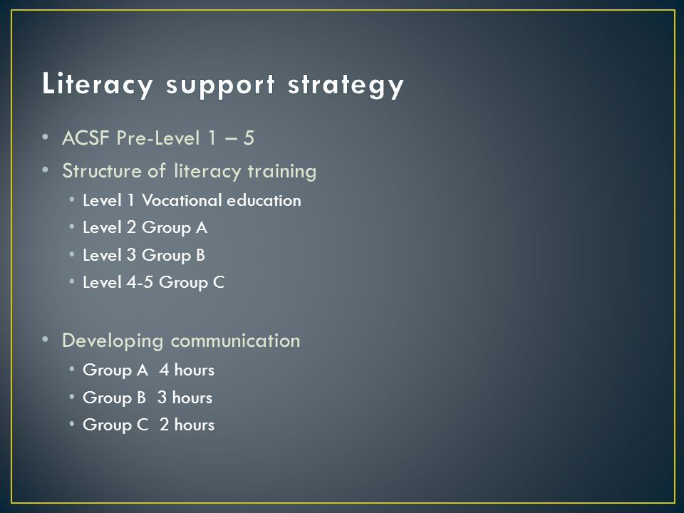ACSF Pre-Level 1 – 5 Structure of literacy training Level 1 Vocational education Level 2 Group A Level 3 Group B Level 4-5 Group C Developing communic