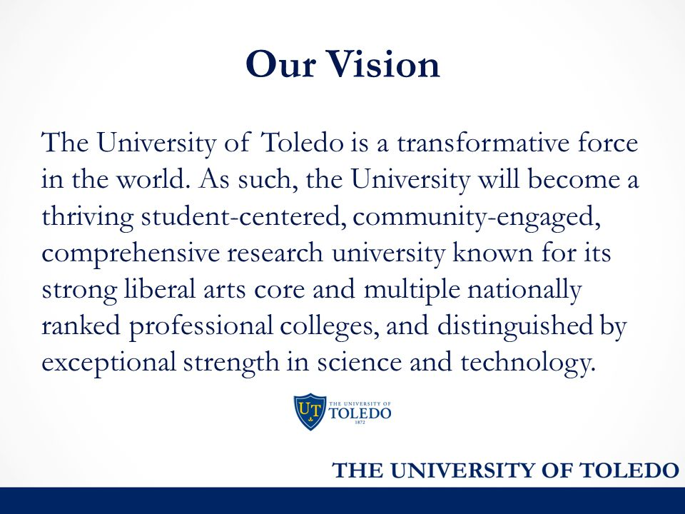 Our Vision The University of Toledo is a transformative force in the world. As such, the University will become a thriving student-centered, community